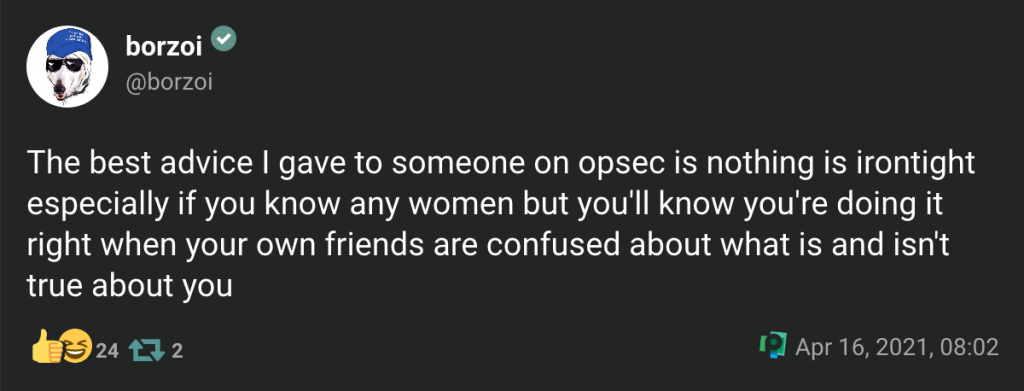 borzoiVerified Account@borzoi The best advice I gave to someone on opsec is nothing is irontight especially if you know any women but you'll know you're doing it right when your own friends are confused about what is and isn't true about you