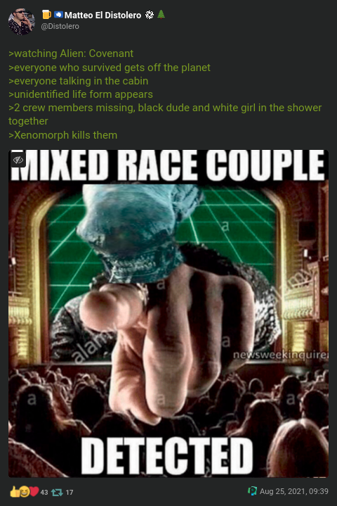 """"""">watching Alien: Covenant >everyone who survived gets off the planet >everyone talking in the cabin >unidentified life form appears >2 crew members missing, black dude and white girl in the shower together >Xenomorph kills them"""""""